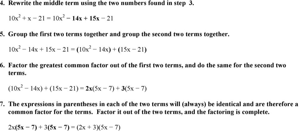 Factor the greatest common factor out of the first two terms, and do the same for the second two terms. (10x 2 14x) + (15x 21) = 2x(5x 7) + 3(5x 7) 7.