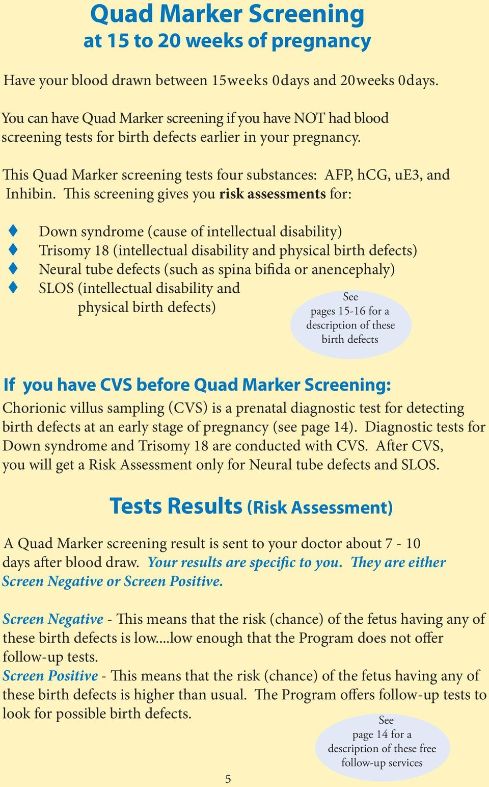 This screening gives you risk assessments for: t t t t Down syndrome (cause of intellectual disability) Trisomy 18 (intellectual disability and physical birth defects) Neural tube defects (such as