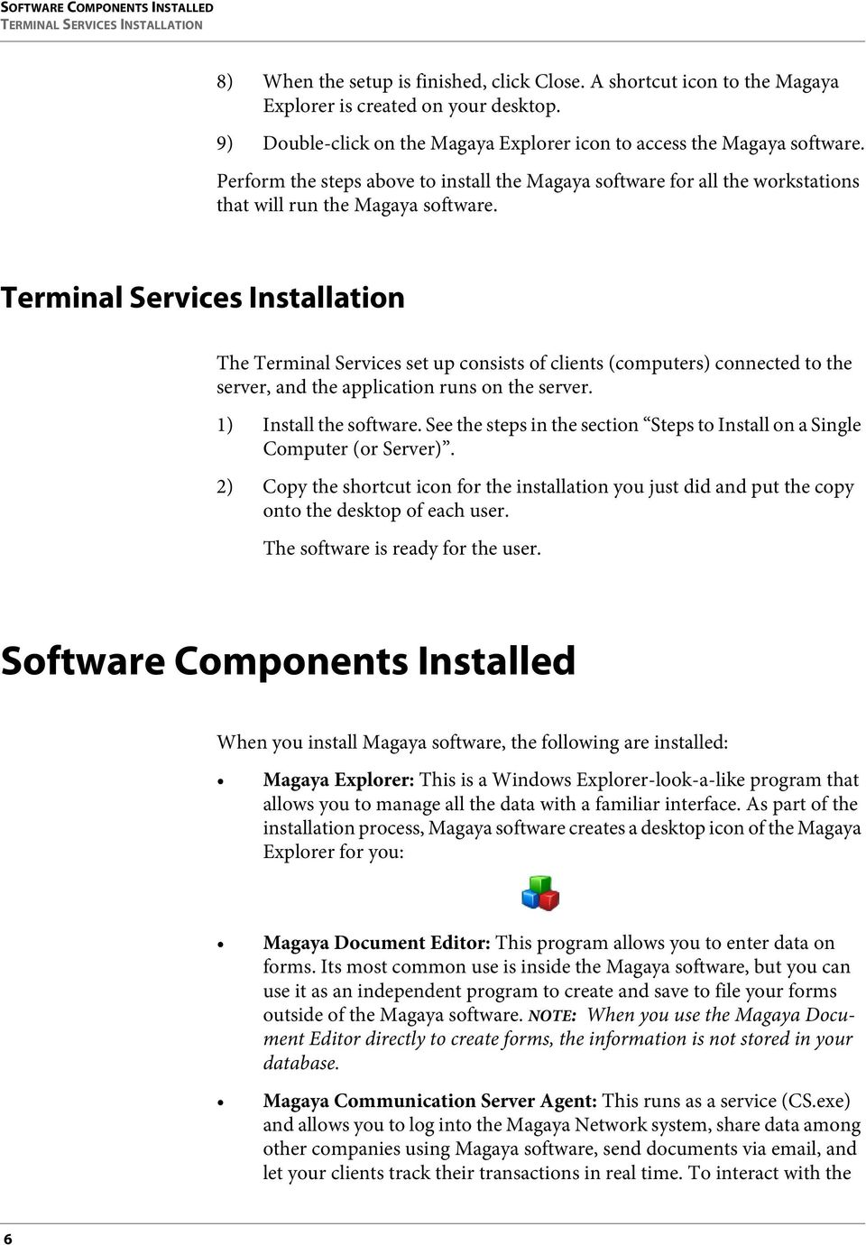 Terminal Services Installation The Terminal Services set up consists of clients (computers) connected to the server, and the application runs on the server. 1) Install the software.