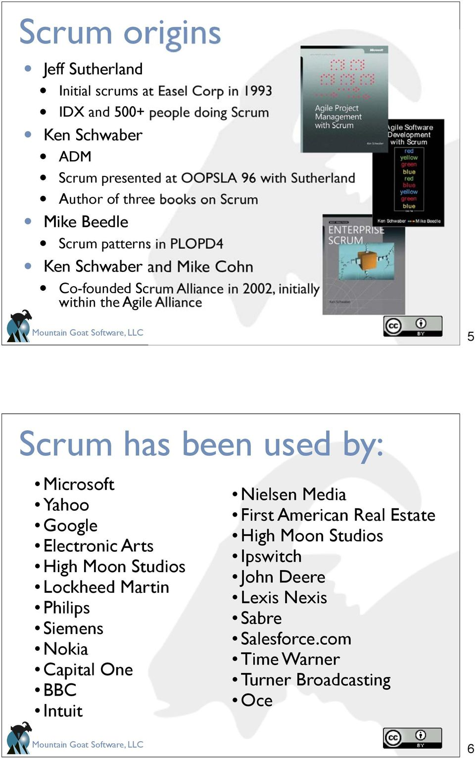 within the Agile Alliance 5 Scrum has been used by: Microsoft Yahoo Google Electronic Arts High Moon Studios Lockheed Martin Philips Siemens Nokia Capital