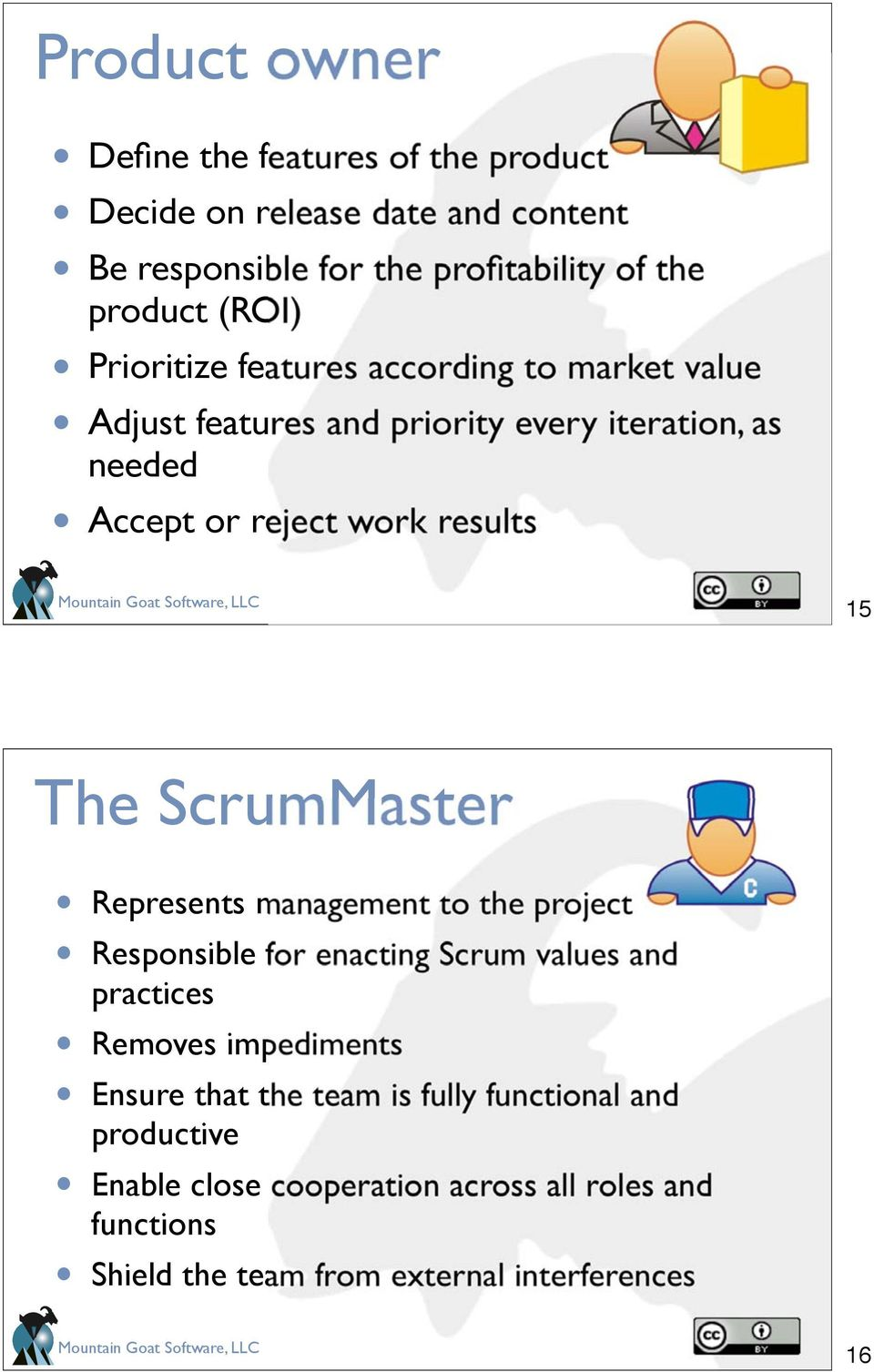 15 The ScrumMaster Represents management to the project Responsible for enacting Scrum values and practices Removes impediments Ensure that