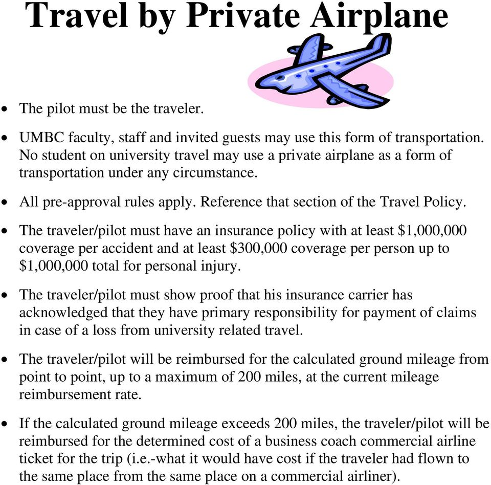 The traveler/pilot must have an insurance policy with at least $1,000,000 coverage per accident and at least $300,000 coverage per person up to $1,000,000 total for personal injury.