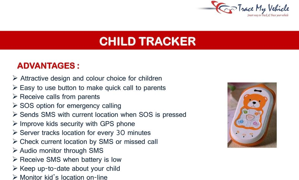 Improve kids security with GPS phone Server tracks location for every 30 minutes Check current location by SMS or missed