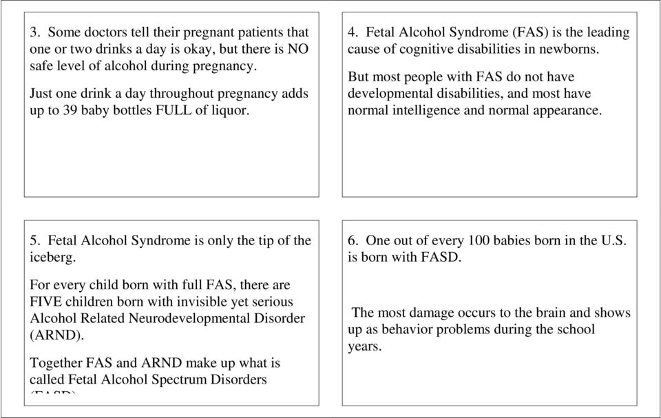 But most people with FAS do not have developmental disabilities, and most have normal intelligence and normal appearance. 5. Fetal Alcohol Syndrome is only the tip of the iceberg.
