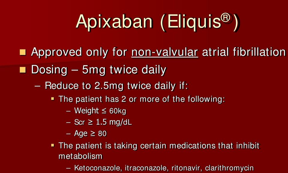 5mg twice daily if: The patient has 2 or more of the following: Weight 60kg Scr