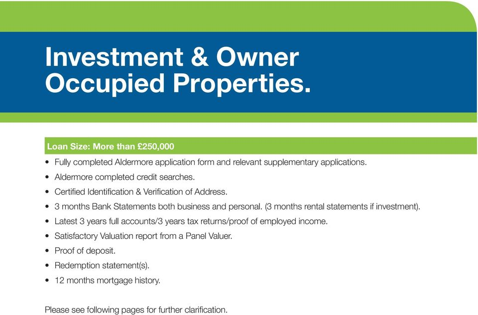 (3 months rental statements if investment). Latest 3 years full accounts/3 years tax returns/proof of employed income.