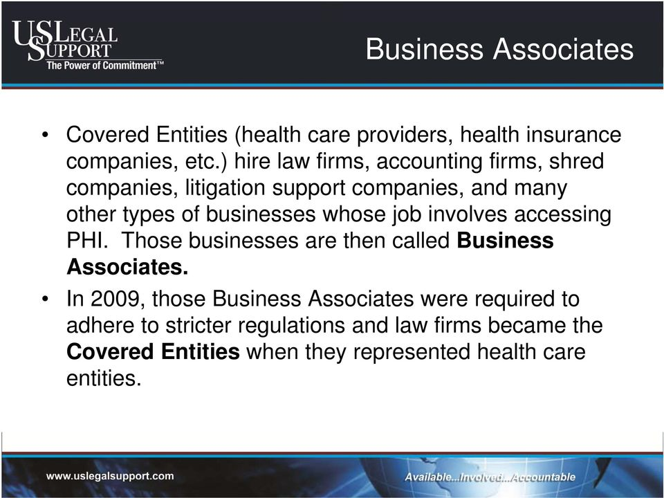 businesses whose job involves accessing PHI. Those businesses are then called Business Associates.
