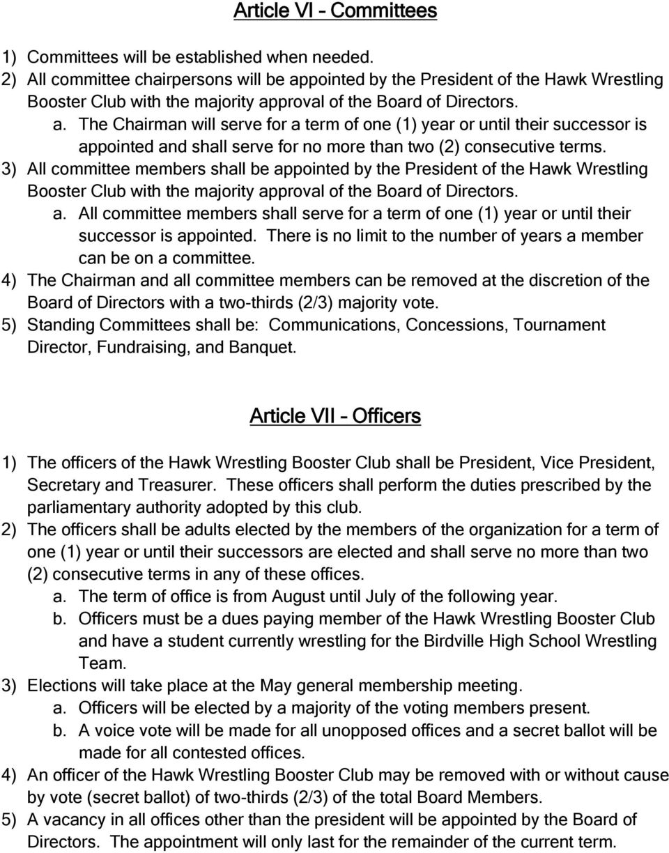 3) All committee members shall be appointed by the President of the Hawk Wrestling Booster Club with the majority approval of the Board of Directors. a. All committee members shall serve for a term of one (1) year or until their successor is appointed.