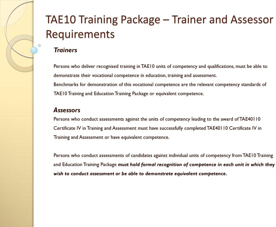 Benchmarks for demonstration of this vocational competence are the relevant competency standards of TAE10 Training and Education Training Package or equivalent competence.