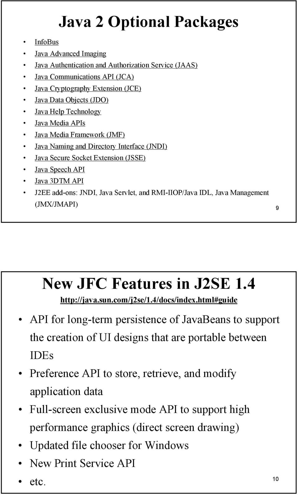 Servlet, and RMI-IIOP/Java IDL, Java Management (JMX/JMAPI) 9 New JFC Features in J2SE 1.4 http://java.sun.com/j2se/1.4/docs/index.