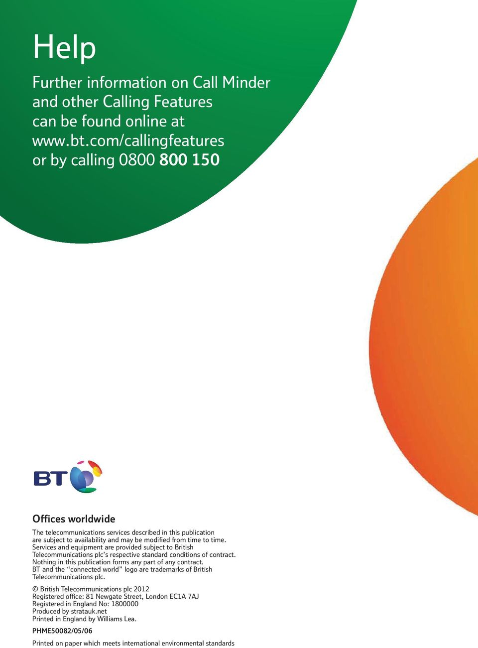 Services and equipment are provided subject to British Telecommunications plc s respective standard conditions of contract. Nothing in this publication forms any part of any contract.