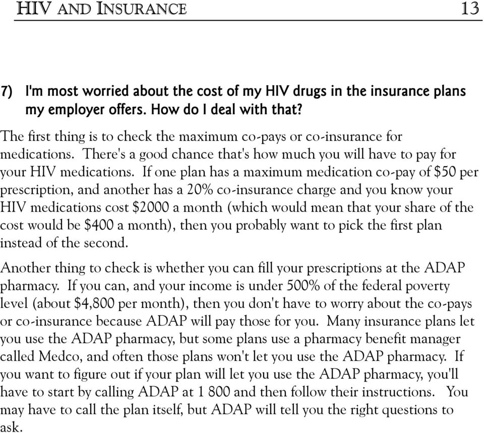 If one plan has a maximum medication co-pay of $50 per prescription, and another has a 20% co-insurance charge and you know your HIV medications cost $2000 a month (which would mean that your share