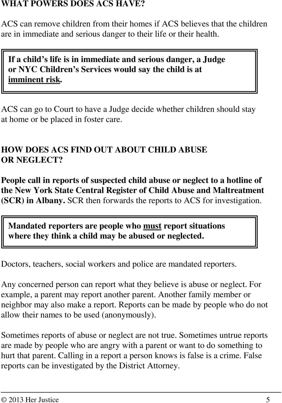 ACS can go to Court to have a Judge decide whether children should stay at home or be placed in foster care. HOW DOES ACS FIND OUT ABOUT CHILD ABUSE OR NEGLECT?