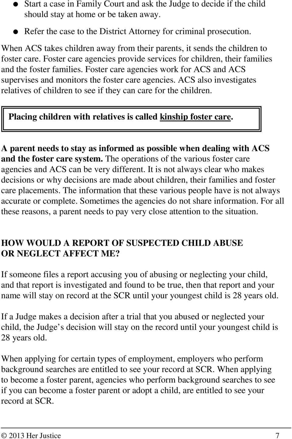 Foster care agencies work for ACS and ACS supervises and monitors the foster care agencies. ACS also investigates relatives of children to see if they can care for the children.