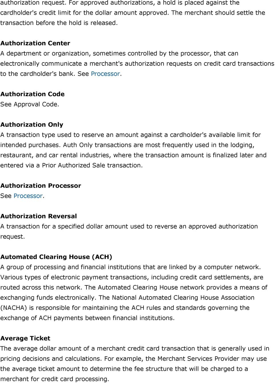 Authorization Center A department or organization, sometimes controlled by the processor, that can electronically communicate a merchant's authorization requests on credit card transactions to the