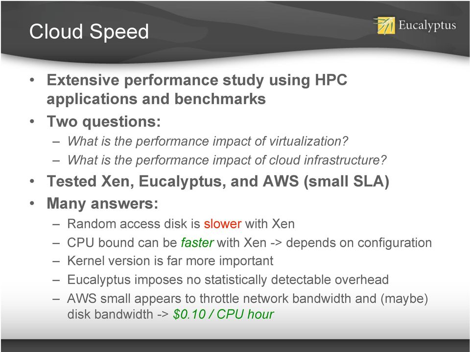 Tested Xen, Eucalyptus, and AWS (small SLA) Many answers: Random access disk is slower with Xen CPU bound can be faster with Xen ->