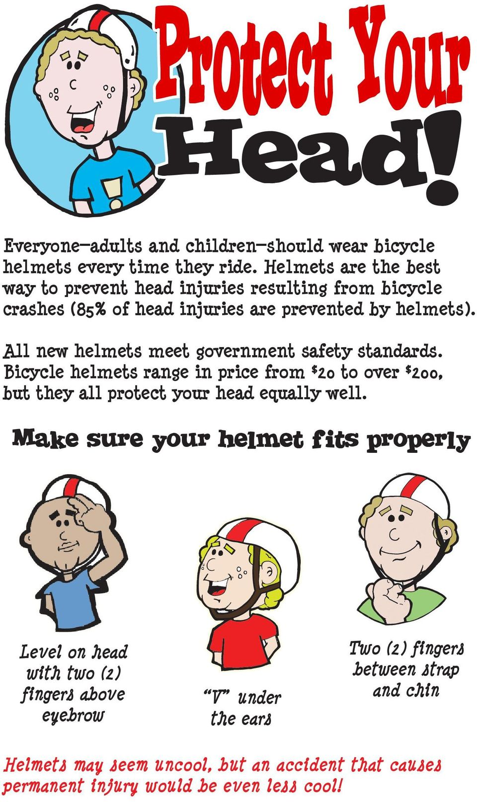 All new helmets meet government safety standards. Bicycle helmets range in price from $20 to over $200, but they all protect your head equally well.