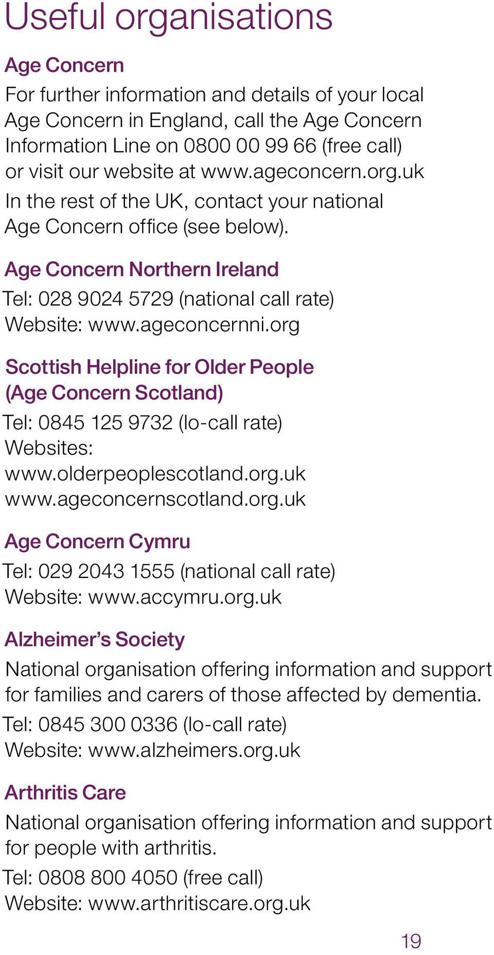 org Scottish Helpline for Older People (Age Concern Scotland) Tel: 0845 125 9732 (lo call rate) Websites: www.olderpeoplescotland.org.uk www.ageconcernscotland.org.uk Age Concern Cymru Tel: 029 2043 1555 (national call rate) Website: www.