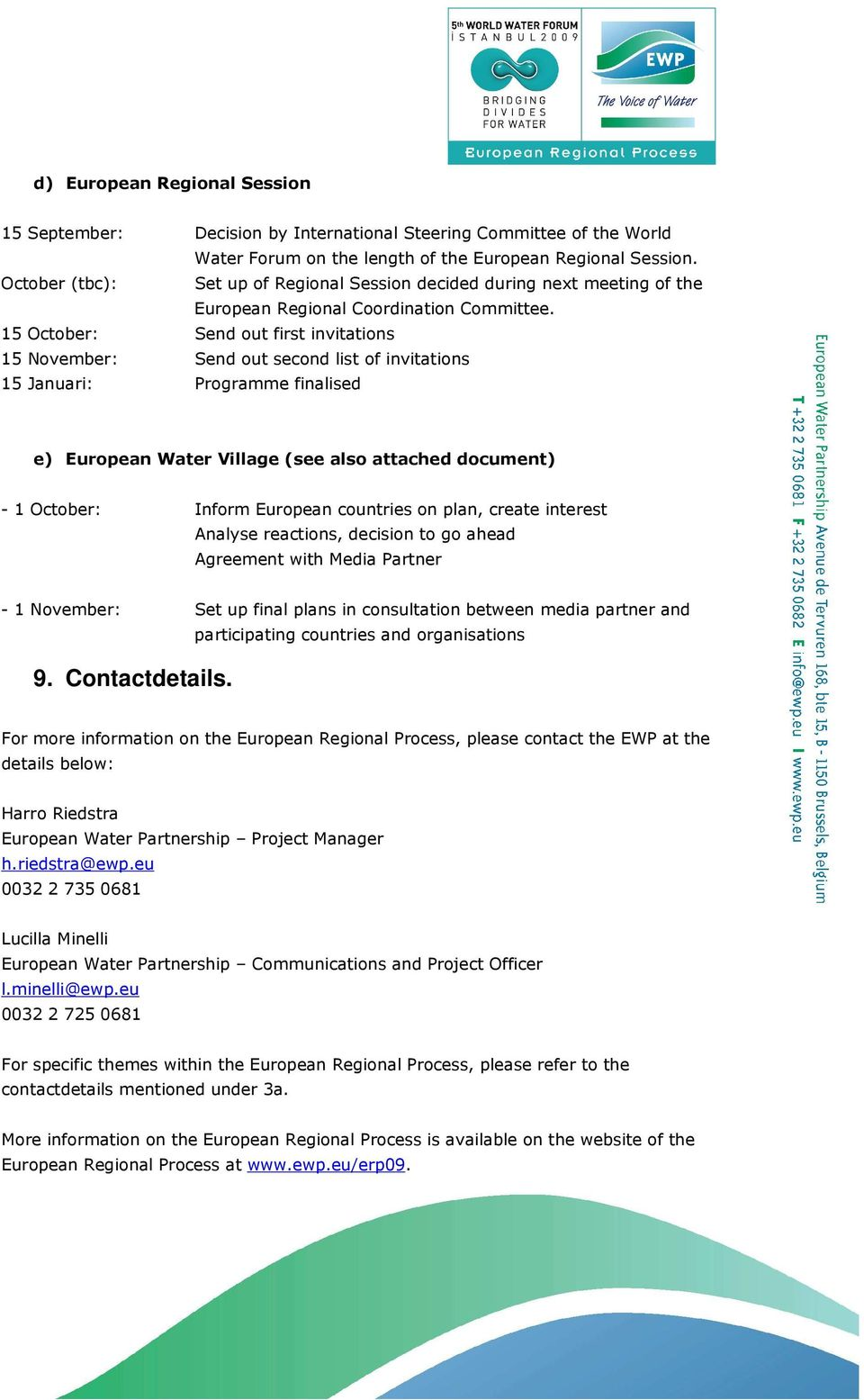 15 October: Send out first invitations 15 November: Send out second list of invitations 15 Januari: Programme finalised e) European Water Village (see also attached document) - 1 October: Inform