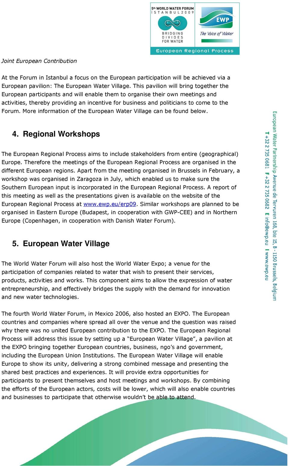 the Forum. More information of the European Water Village can be found below. 4. Regional Workshops The European Regional Process aims to include stakeholders from entire (geographical) Europe.
