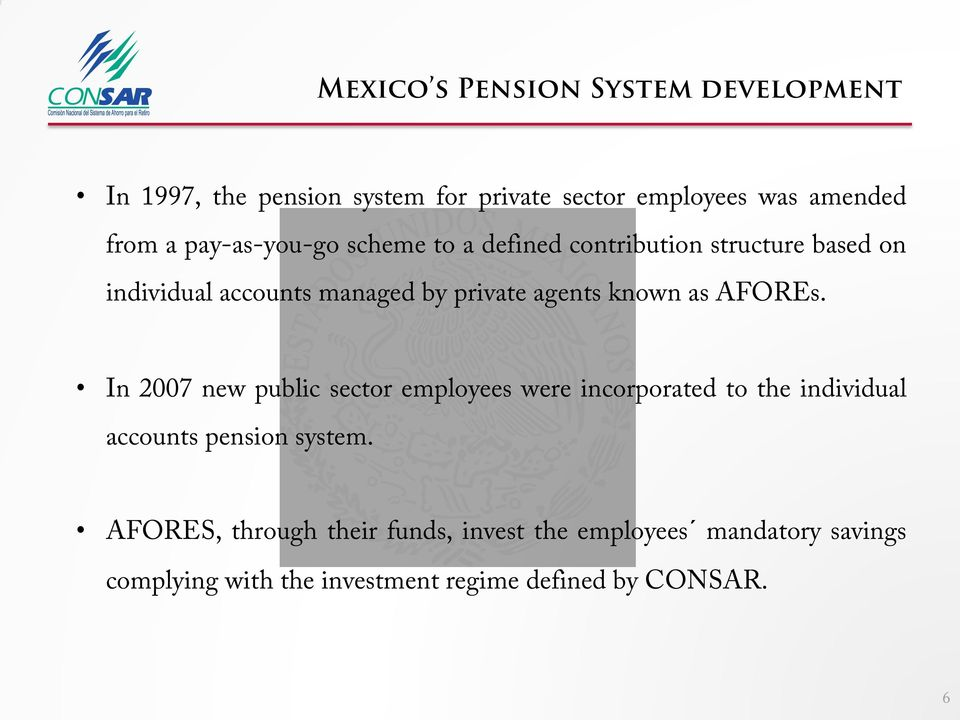 known as AFOREs. In 2007 new public sector employees were incorporated to the individual accounts pension system.