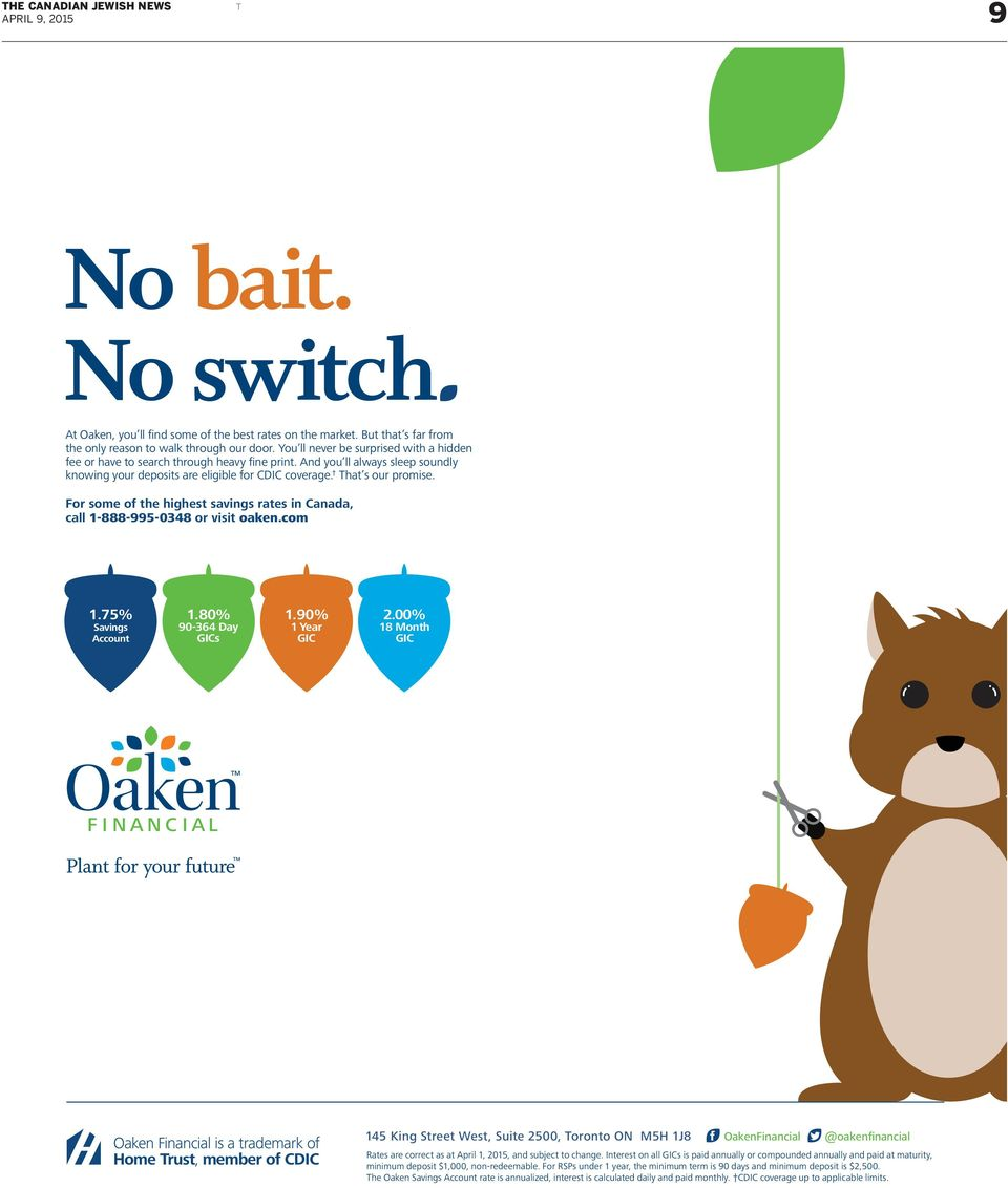 For some of the highest savings rates in Canada, call 1-888-995-0348 or visit oaken.com 1.75% Savings Account 1.80% 90-364 Day GICs 1.90% 1 Year GIC 2.