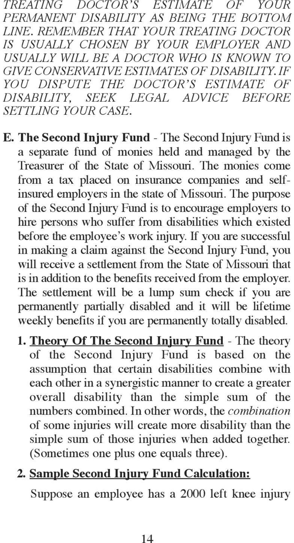 IF YOU DISPUTE THE DOCTOR S ESTIMATE OF DISABILITY, SEEK LEGAL ADVICE BEFORE SETTLING YOUR CASE. E. The Second Injury Fund - The Second Injury Fund is a separate fund of monies held and managed by the Treasurer of the State of Missouri.