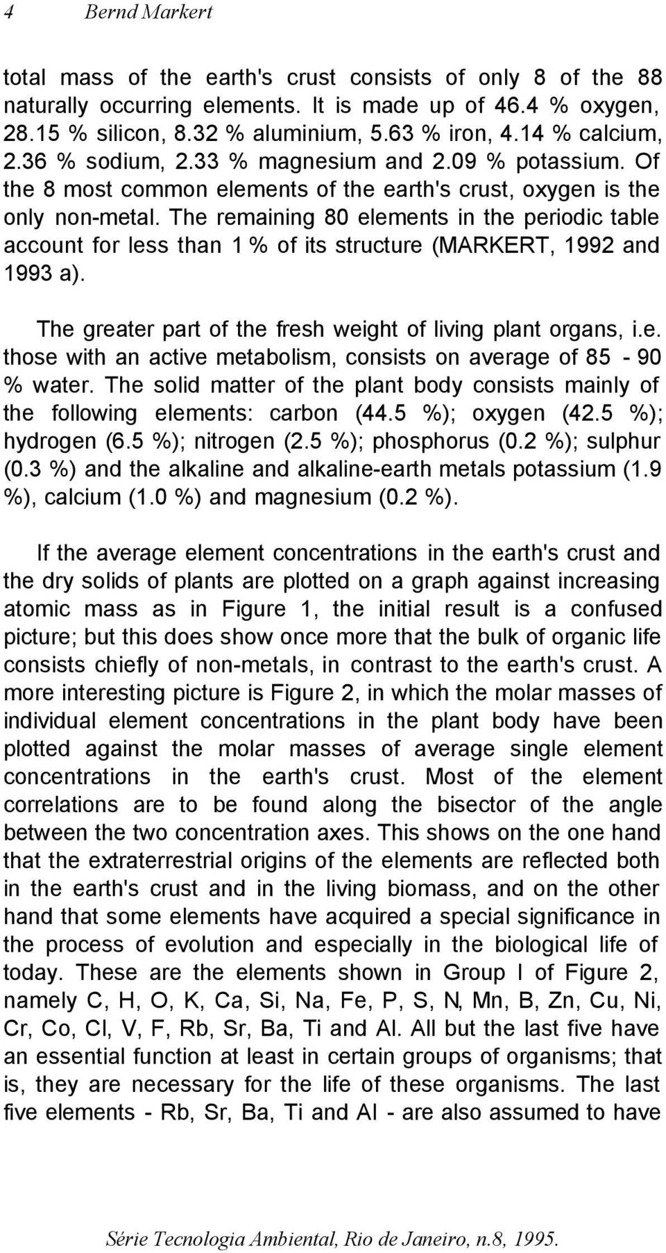 The remaining 80 elements in the periodic table account for less than 1 % of its structure (MARKERT, 1992 and 1993 a). The greater part of the fresh weight of living plant organs, i.e. those with an active metabolism, consists on average of 85-90 % water.