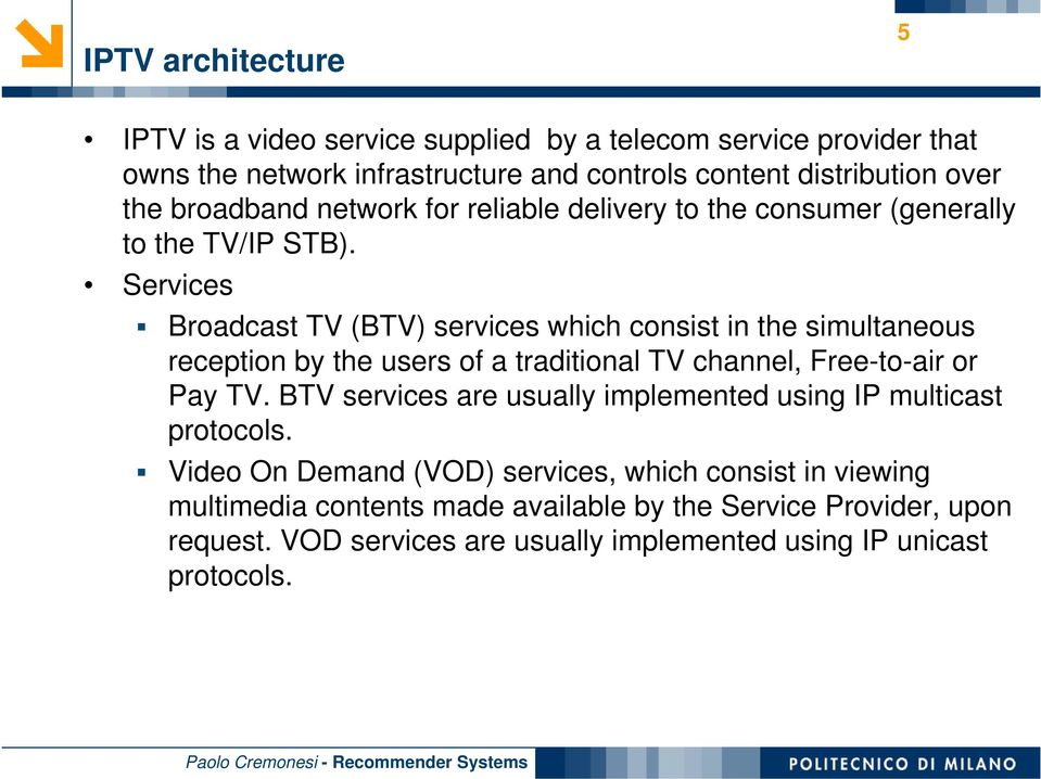 Services Broadcast TV (BTV) services which consist in the simultaneous reception by the users of a traditional TV channel, Free-to-air or Pay TV.
