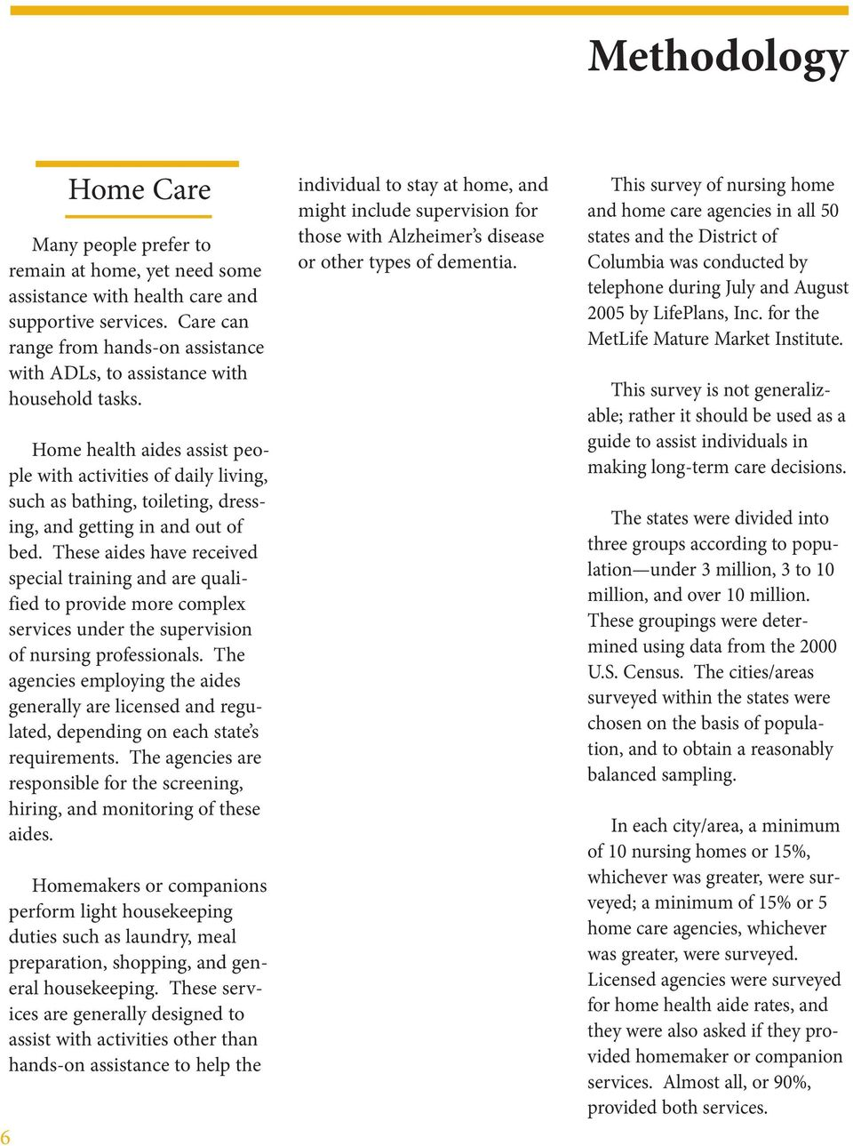 Home health aides assist people with activities of daily living, such as bathing, toileting, dressing, and getting in and out of bed.