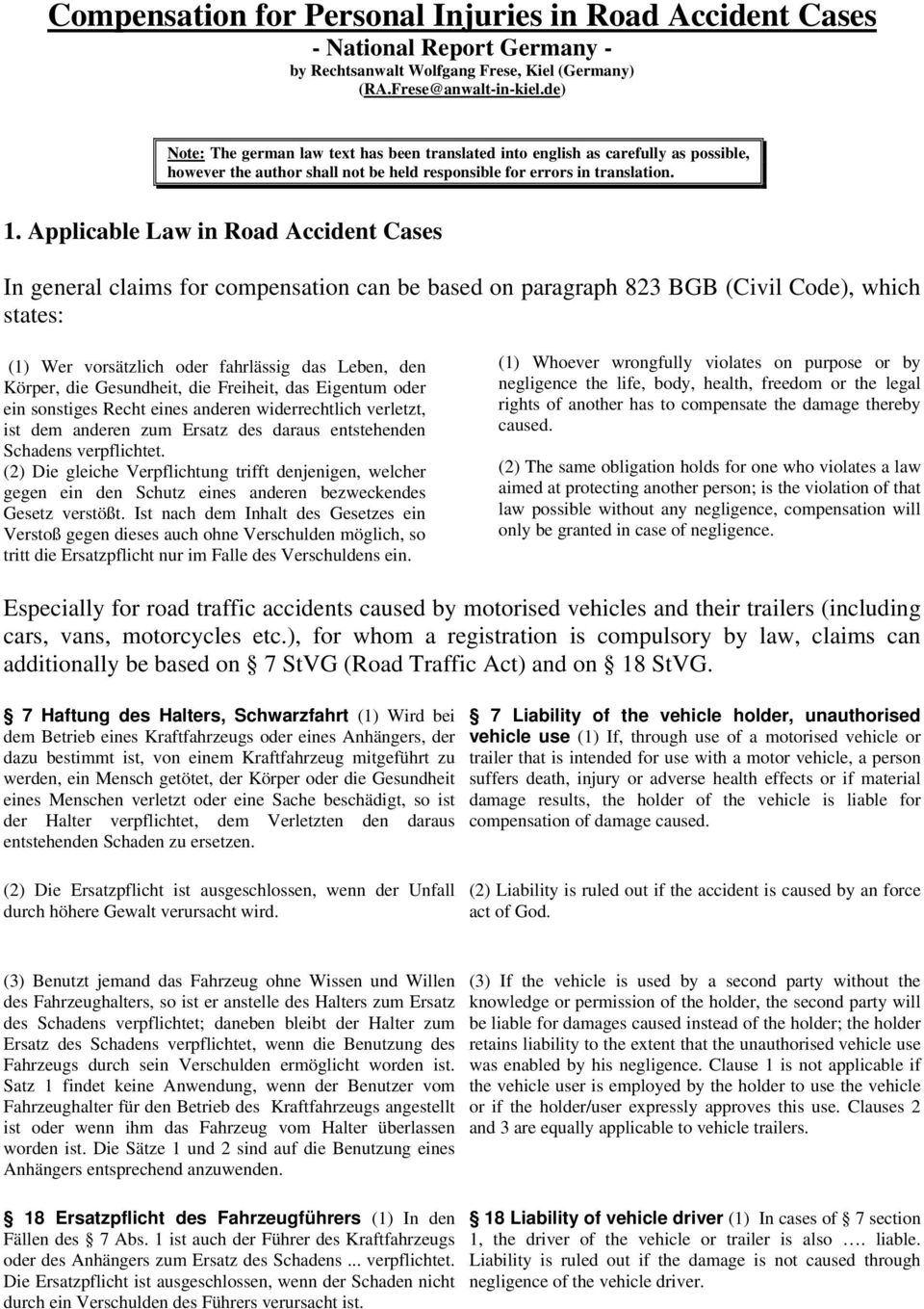 Applicable Law in Road Accident Cases In general claims for compensation can be based on paragraph 823 BGB (Civil Code), which states: (1) Wer vorsätzlich oder fahrlässig das Leben, den Körper, die