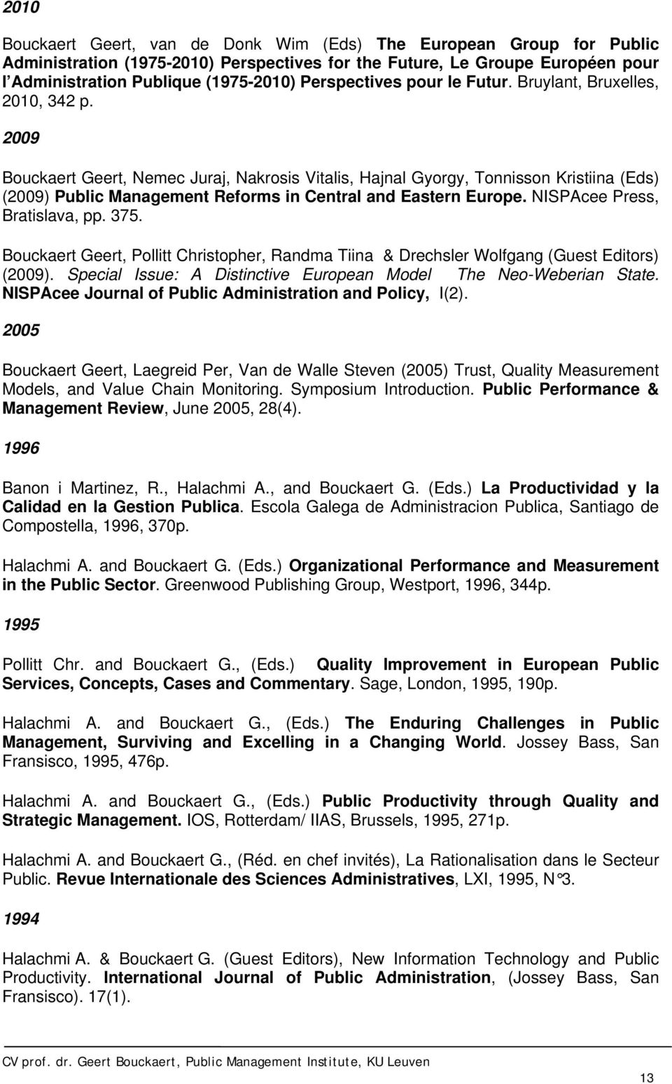 2009 Bouckaert Geert, Nemec Juraj, Nakrosis Vitalis, Hajnal Gyorgy, Tonnisson Kristiina (Eds) (2009) Public Management Reforms in Central and Eastern Europe. NISPAcee Press, Bratislava, pp. 375.