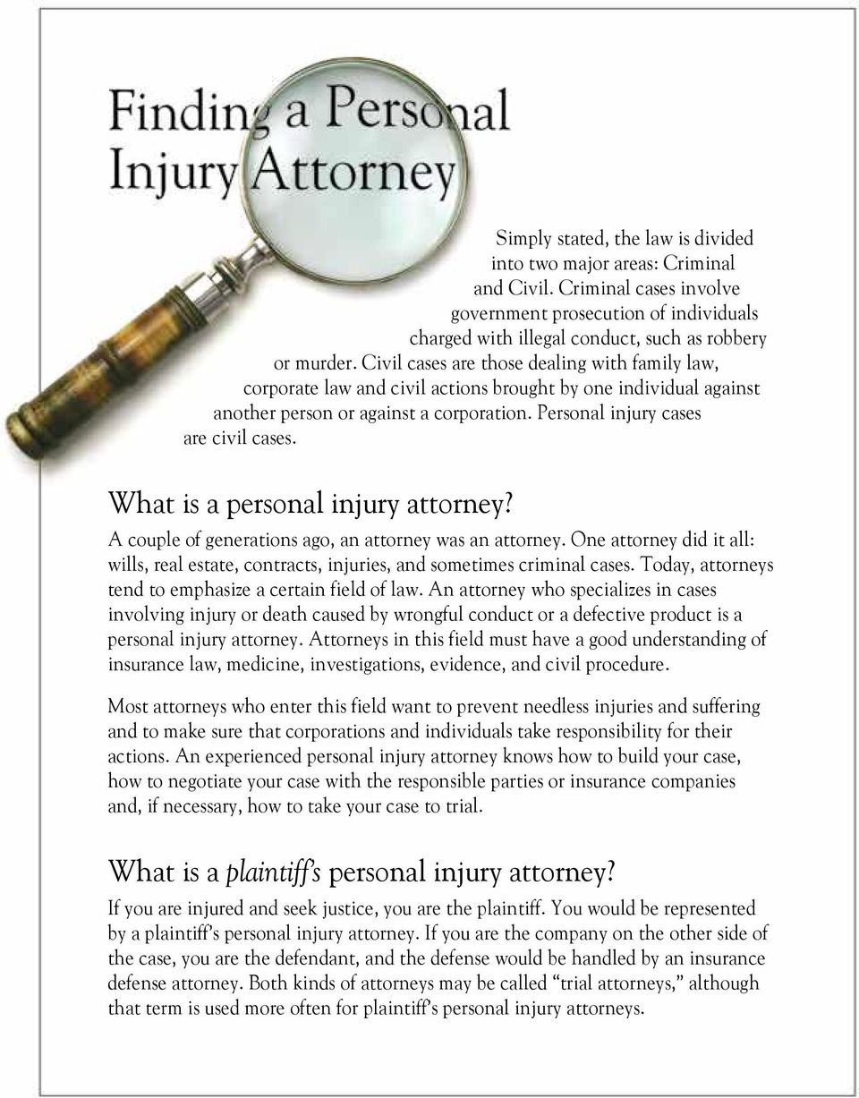 What is a personal injury attorney? A couple of generations ago, an attorney was an attorney. One attorney did it all: wills, real estate, contracts, injuries, and sometimes criminal cases.
