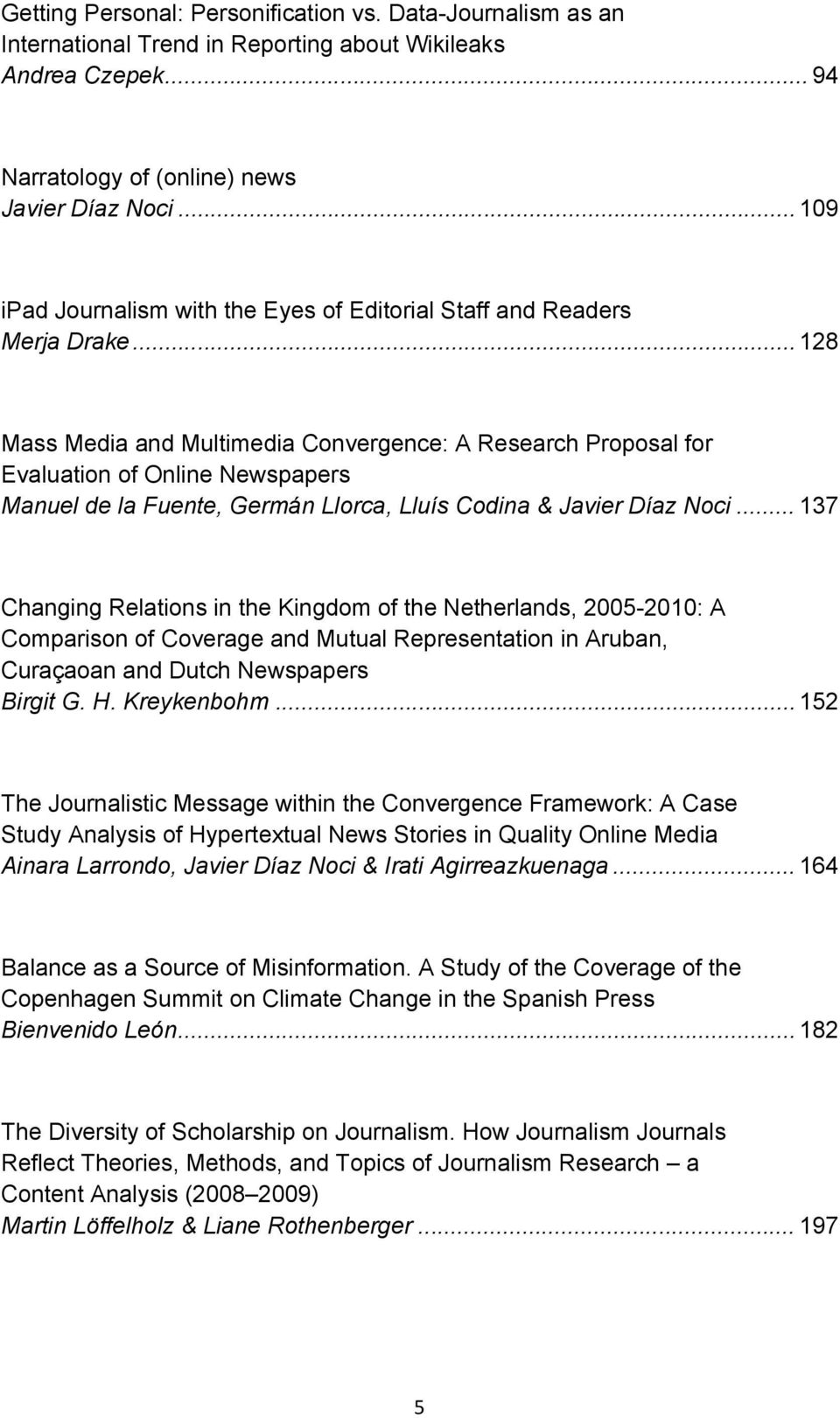 .. 128 Mass Media and Multimedia Convergence: A Research Proposal for Evaluation of Online Newspapers Manuel de la Fuente, Germán Llorca, Lluís Codina & Javier Díaz Noci.