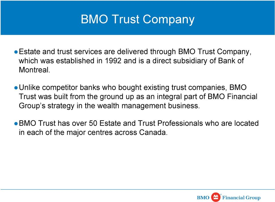 Unlike competitor banks who bought existing trust companies, BMO Trust was built from the ground up as an integral