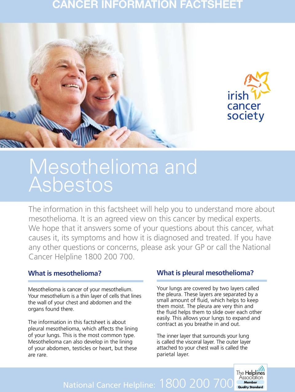 If you have any other questions or concerns, please ask your GP or call the National Cancer Helpline 1800 200 700. What is mesothelioma? Mesothelioma is cancer of your mesothelium.