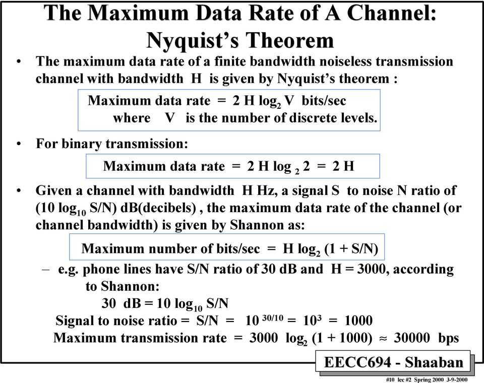 For binary transmission: Maximum data rate = 2 H log 2 2 = 2 H Given a channel with bandwidth H Hz, a signal S to noise N ratio of (10 log 10 S/N) db(decibels), the maximum data rate of the channel