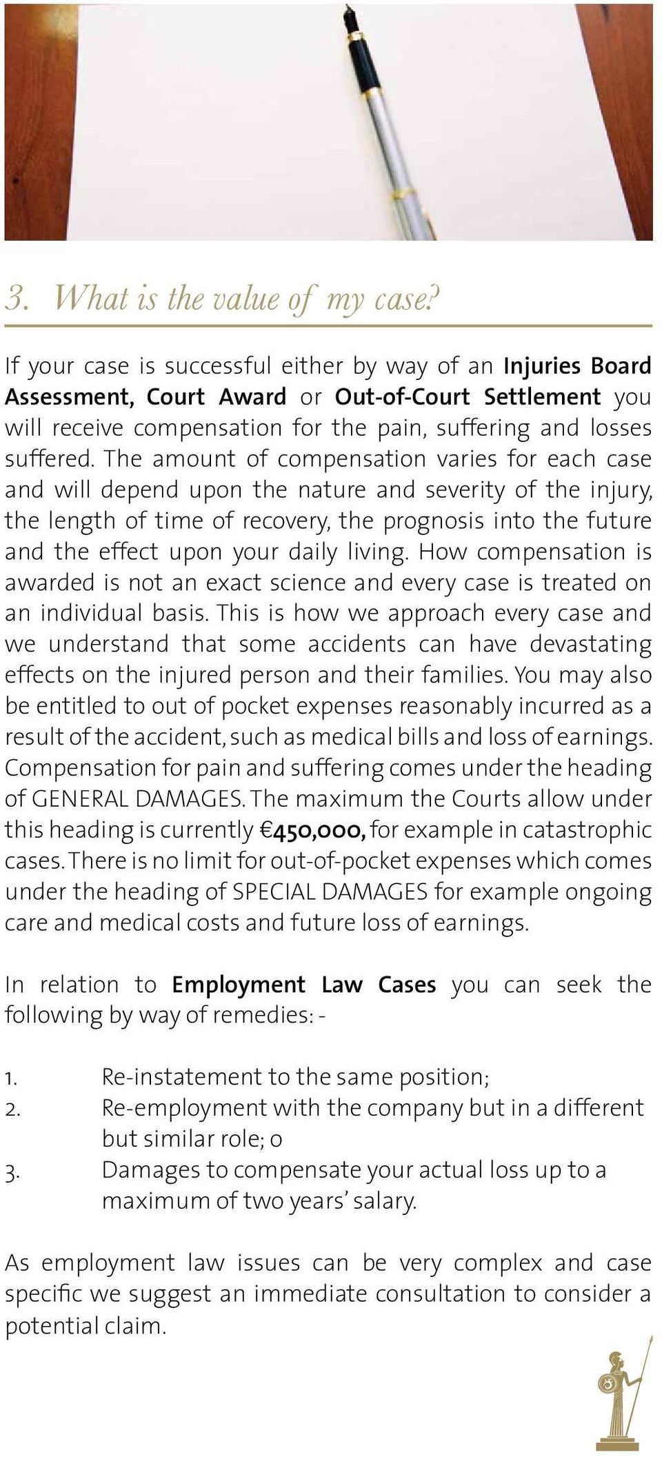 The amount of compensation varies for each case and will depend upon the nature and severity of the injury, the length of time of recovery, the prognosis into the future and the effect upon your