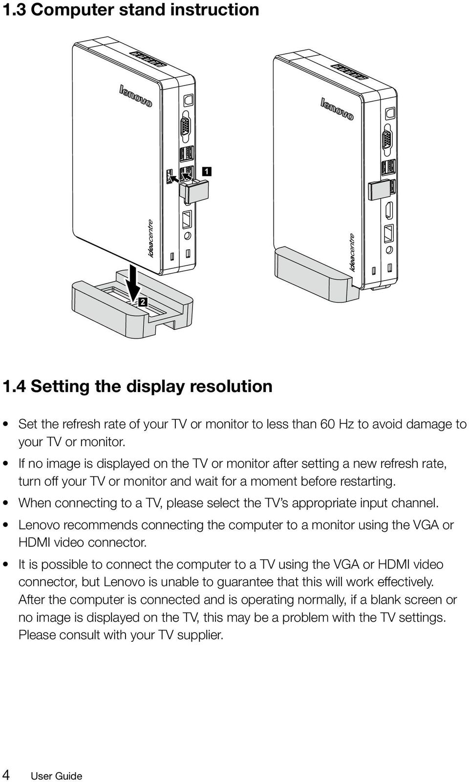 When connecting to a TV, please select the TV s appropriate input channel. Lenovo recommends connecting the computer to a monitor using the VGA or HDMI video connector.