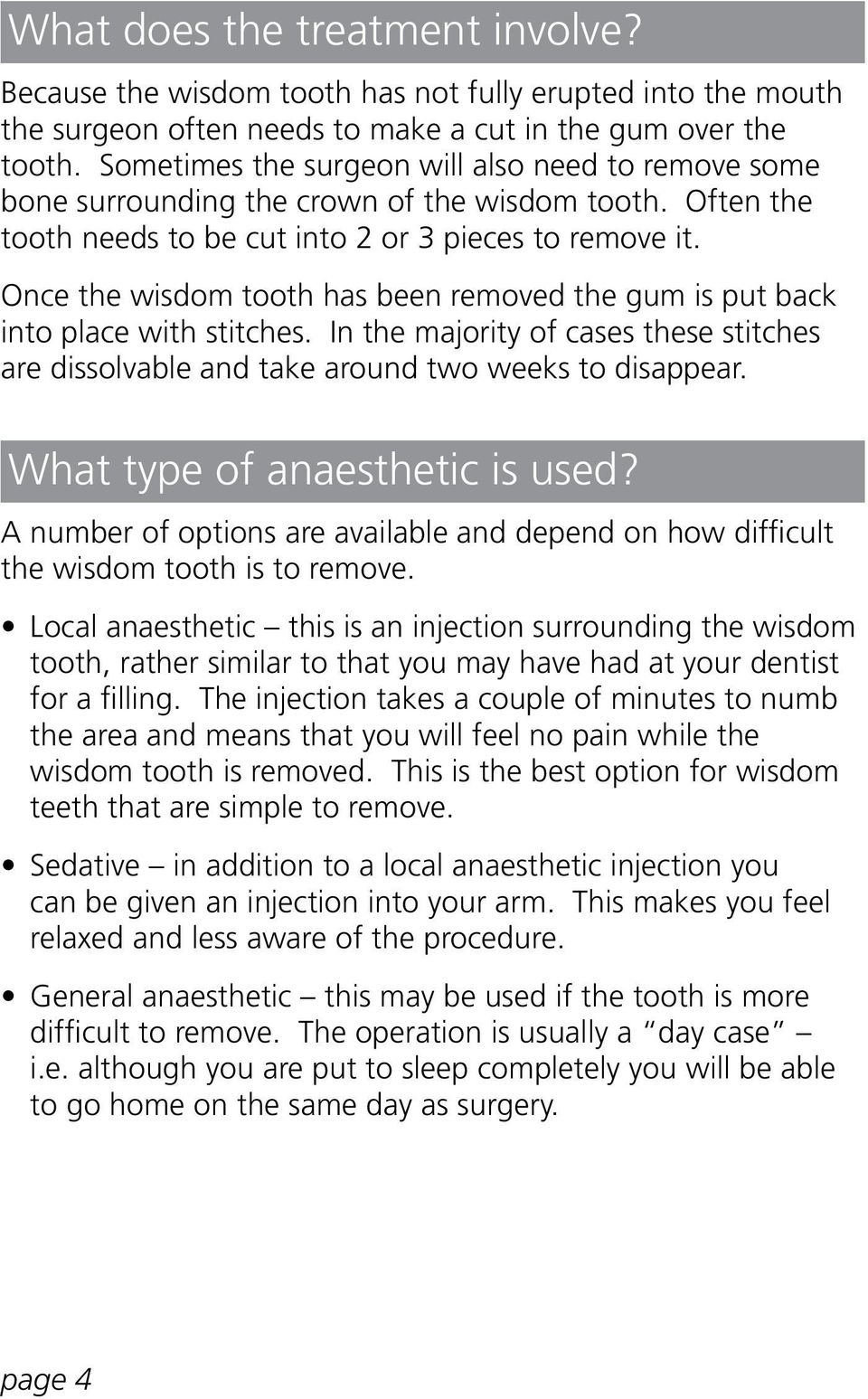 Once the wisdom tooth has been removed the gum is put back into place with stitches. In the majority of cases these stitches are dissolvable and take around two weeks to disappear.