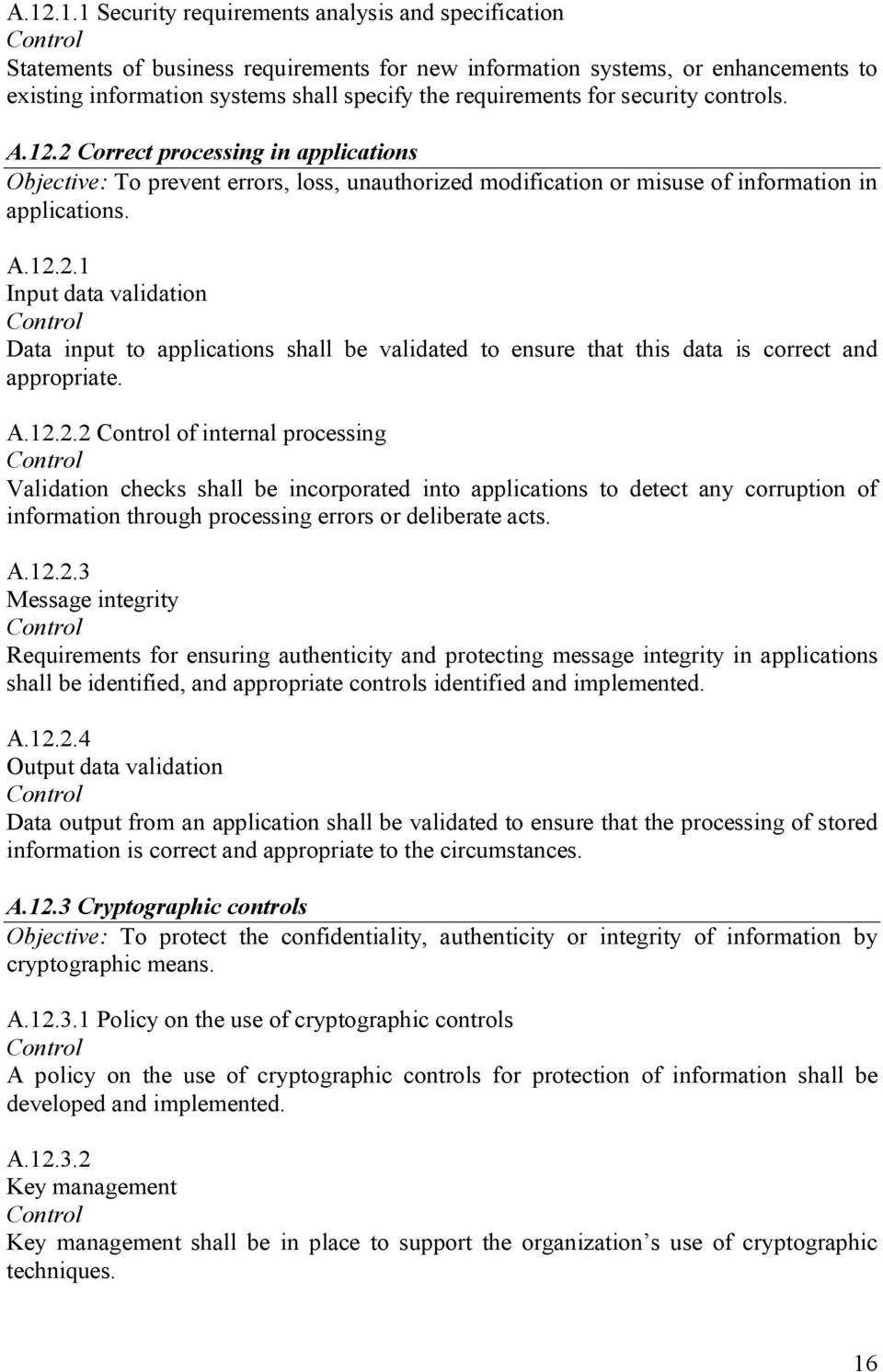 A.12.2.2 of internal processing Validation checks shall be incorporated into applications to detect any corruption of information through processing errors or deliberate acts. A.12.2.3 Message integrity Requirements for ensuring authenticity and protecting message integrity in applications shall be identified, and appropriate controls identified and implemented.