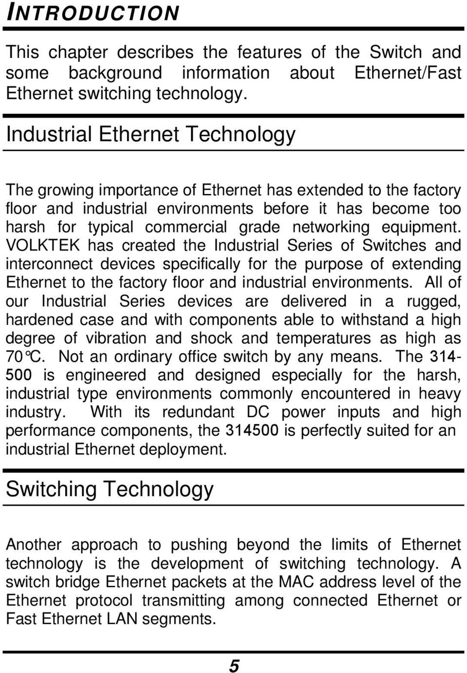 equipment. VOLKTEK has created the Industrial Series of Switches and interconnect devices specifically for the purpose of extending Ethernet to the factory floor and industrial environments.