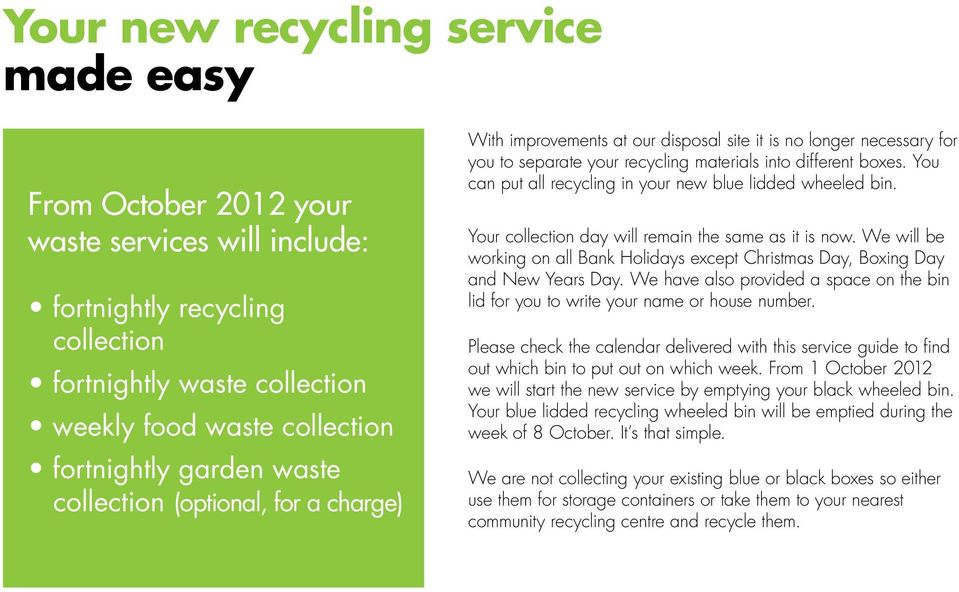 You can put all recycling in your new blue lidded wheeled bin. Your collection day will remain the same as it is now.