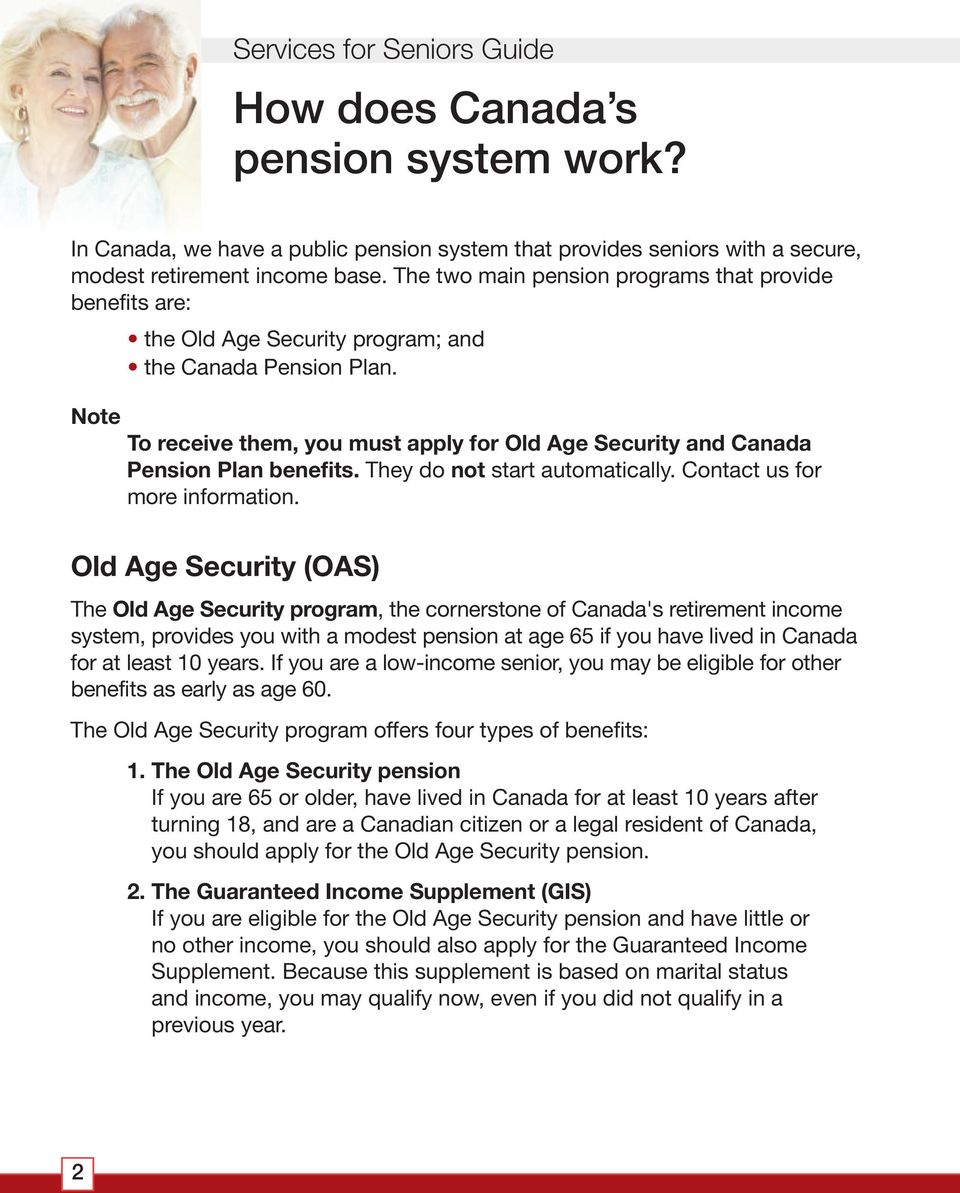Note To receive them, you must apply for Old Age Security and Canada Pension Plan benefits. They do not start automatically. Contact us for more information.