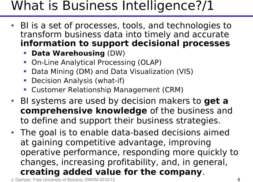 Processing (OLAP) Data Mining (DM) and Data Visualization (VIS) Decision Analysis (what-if) Customer Relationship Management (CRM) BI systems are used by decision makers to get a comprehensive