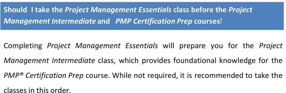 Completing Project Management Essentials will prepare you for the Project Management