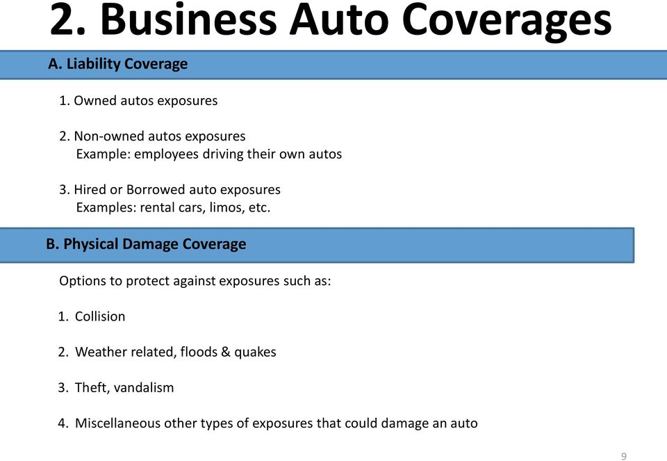 Hired or Borrowed auto exposures Examples: rental cars, limos, etc. B. Physical Damage Coverage Options to protect against exposures such as: 1.