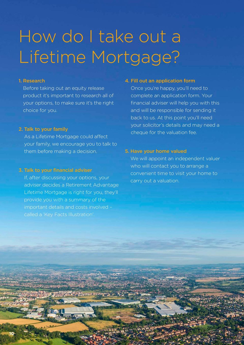 Talk to your financial adviser If, after discussing your options, your adviser decides a Retirement Advantage Lifetime Mortgage is right for you, they ll provide you with a summary of the important