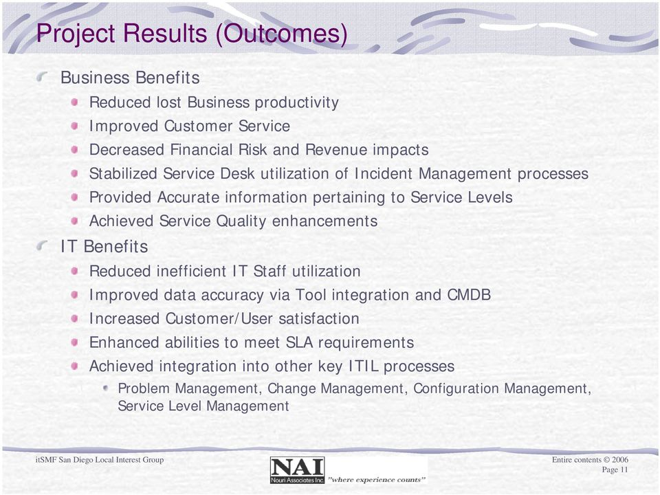 Benefits Reduced inefficient IT Staff utilization Improved data accuracy via Tool integration and CMDB Increased Customer/User satisfaction Enhanced abilities to