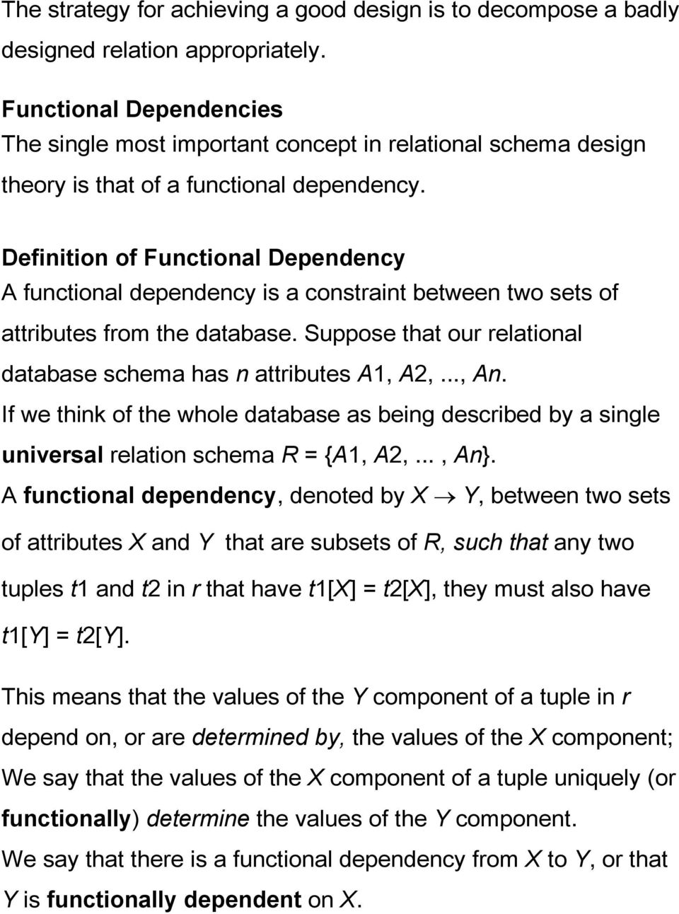 Definition of Functional Dependency A functional dependency is a constraint between two sets of attributes from the database. Suppose that our relational database schema has n attributes A1, A2,..., An.